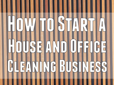 How to Start a House and Office Cleaning Business